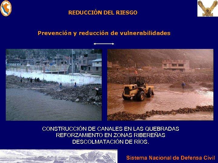 REDUCCIÓN DEL RIESGO Prevención y reducción de vulnerabilidades CONSTRUCCIÓN DE CANALES EN LAS QUEBRADAS