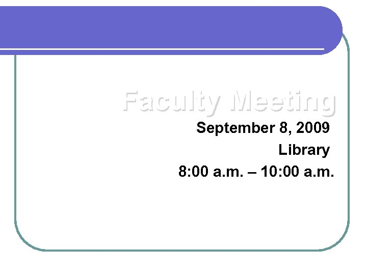 Faculty Meeting September 8, 2009 Library 8: 00 a. m. – 10: 00 a.