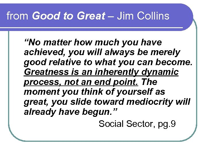 """from Good to Great – Jim Collins """"No matter how much you have achieved,"""