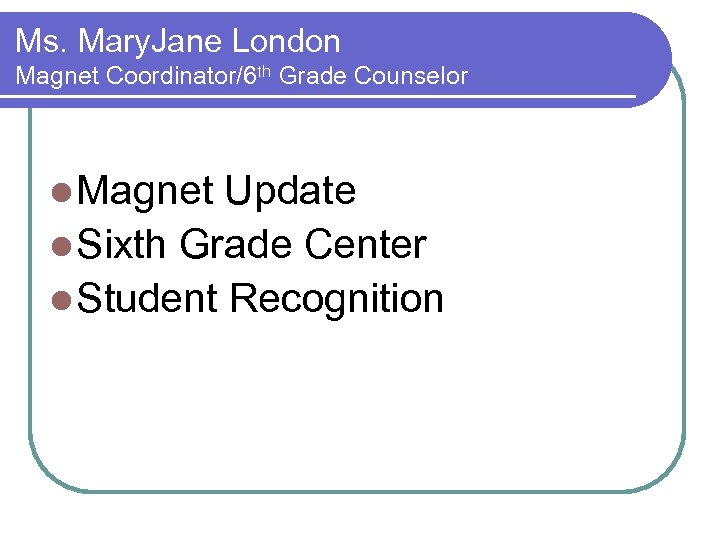 Ms. Mary. Jane London Magnet Coordinator/6 th Grade Counselor l Magnet Update l Sixth