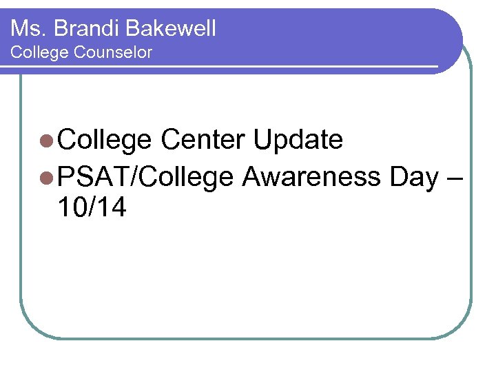 Ms. Brandi Bakewell College Counselor l College Center Update l PSAT/College Awareness Day –