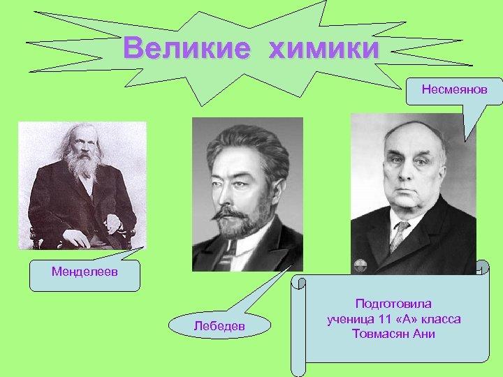 Великие химики Несмеянов Менделеев Лебедев Подготовила ученица 11 «А» класса Товмасян Ани