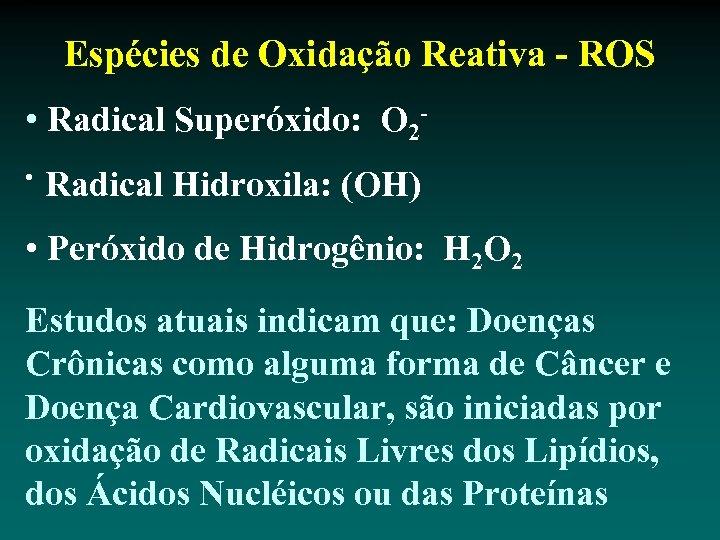 Espécies de Oxidação Reativa - ROS • Radical Superóxido: O 2 • Radical Hidroxila: