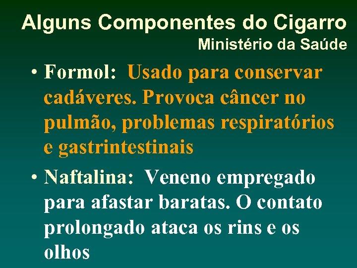 Alguns Componentes do Cigarro Ministério da Saúde • Formol: Usado para conservar cadáveres. Provoca