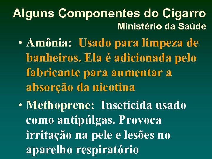 Alguns Componentes do Cigarro Ministério da Saúde • Amônia: Usado para limpeza de banheiros.
