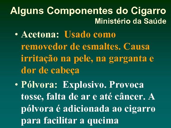 Alguns Componentes do Cigarro Ministério da Saúde • Acetona: Usado como removedor de esmaltes.