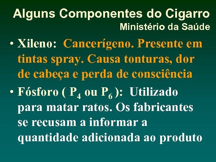 Alguns Componentes do Cigarro Ministério da Saúde • Xileno: Cancerígeno. Presente em tintas spray.