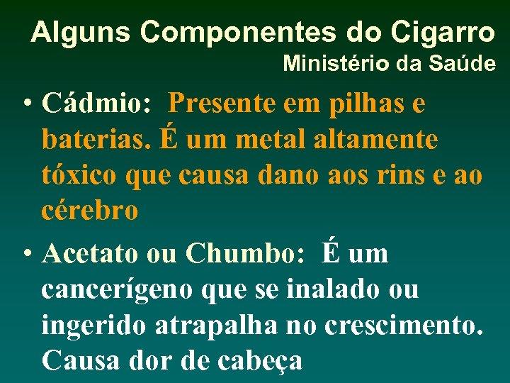 Alguns Componentes do Cigarro Ministério da Saúde • Cádmio: Presente em pilhas e baterias.