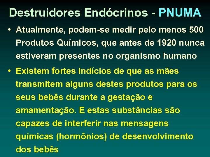 Destruidores Endócrinos - PNUMA • Atualmente, podem-se medir pelo menos 500 Produtos Químicos, que
