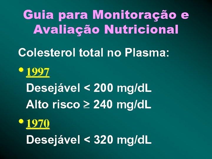 Guia para Monitoração e Avaliação Nutricional Colesterol total no Plasma: • 1997 Desejável <