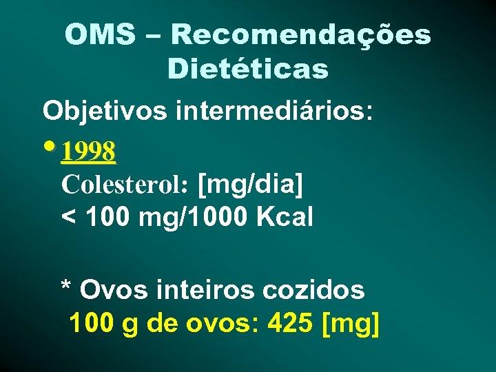 OMS – Recomendações Dietéticas Objetivos intermediários: • 1998 Colesterol: [mg/dia] < 100 mg/1000 Kcal