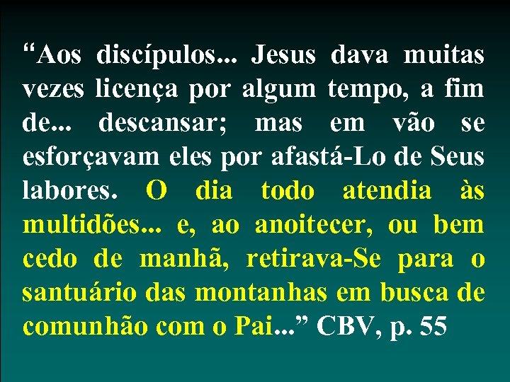 """""""Aos discípulos. . . Jesus dava muitas vezes licença por algum tempo, a fim"""