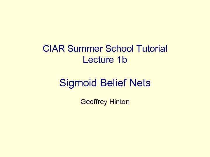 CIAR Summer School Tutorial Lecture 1 b Sigmoid Belief Nets Geoffrey Hinton