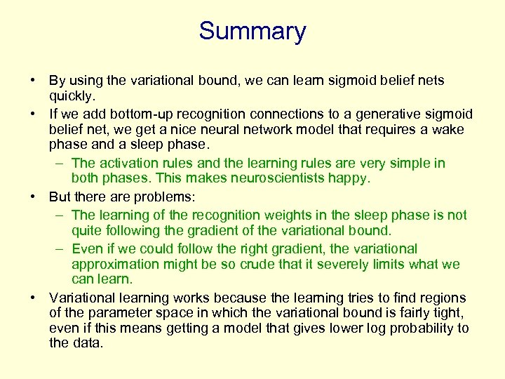 Summary • By using the variational bound, we can learn sigmoid belief nets quickly.