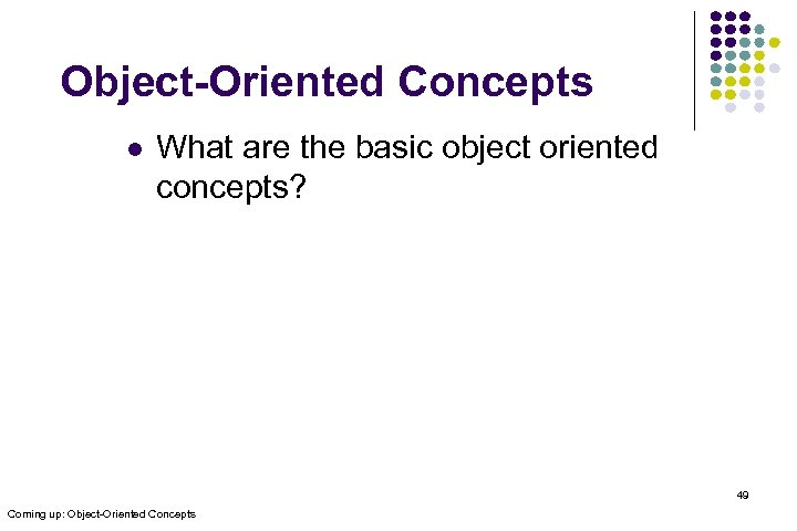 Object-Oriented Concepts l What are the basic object oriented concepts? 49 Coming up: Object-Oriented