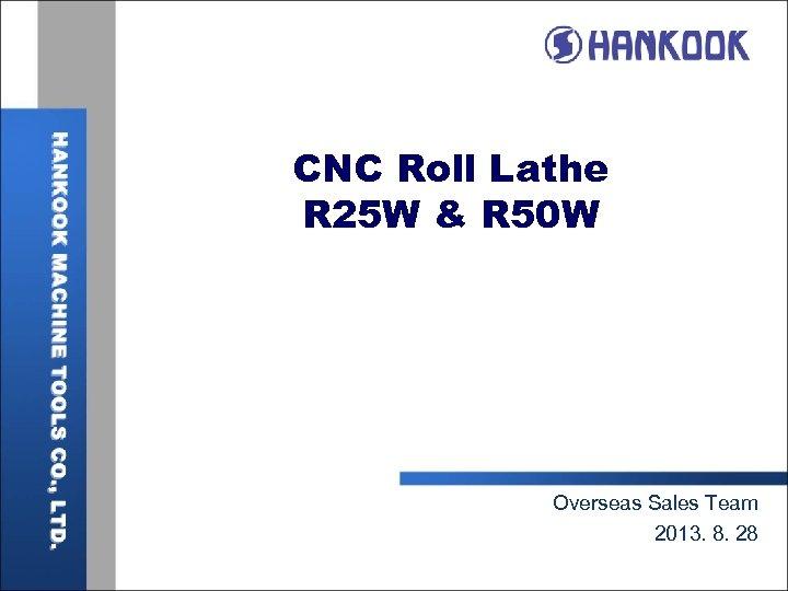 CNC Roll Lathe R 25 W & R 50 W Overseas Sales Team 2013.