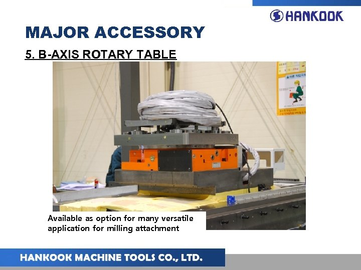 MAJOR ACCESSORY 5. B-AXIS ROTARY TABLE Available as option for many versatile application for