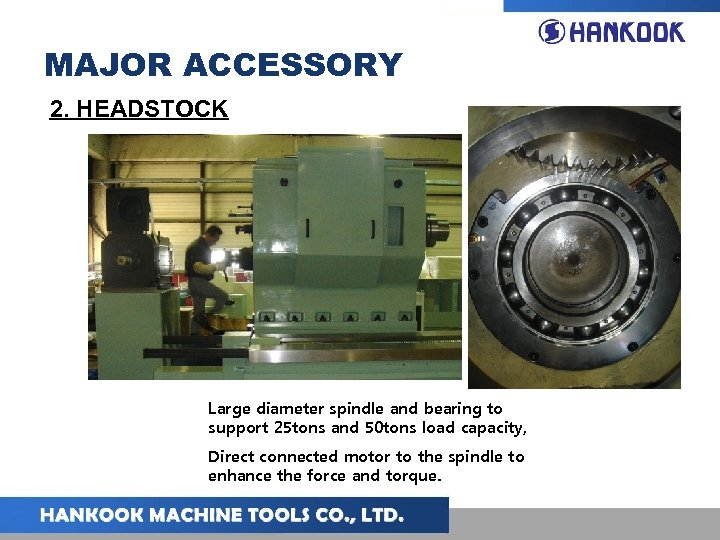 MAJOR ACCESSORY 2. HEADSTOCK Large diameter spindle and bearing to support 25 tons and