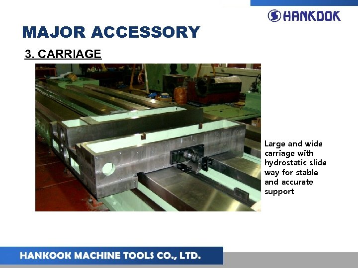 MAJOR ACCESSORY 3. CARRIAGE Large and wide carriage with hydrostatic slide way for stable