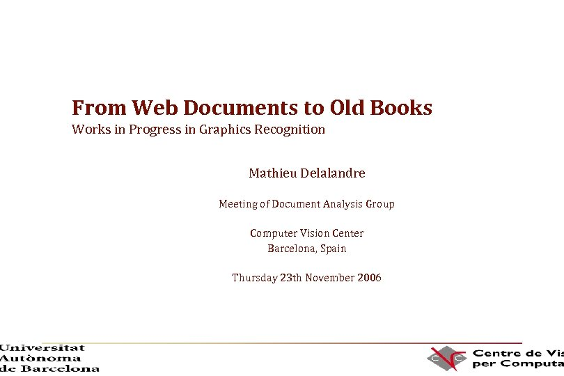 From Web Documents to Old Books Works in Progress in Graphics Recognition Mathieu Delalandre