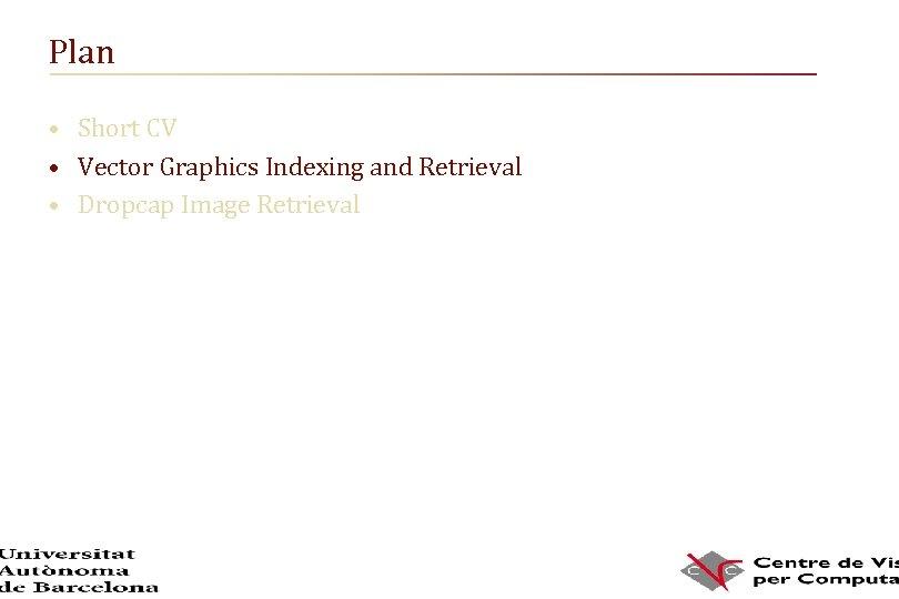 Plan • Short CV • Vector Graphics Indexing and Retrieval • Dropcap Image Retrieval