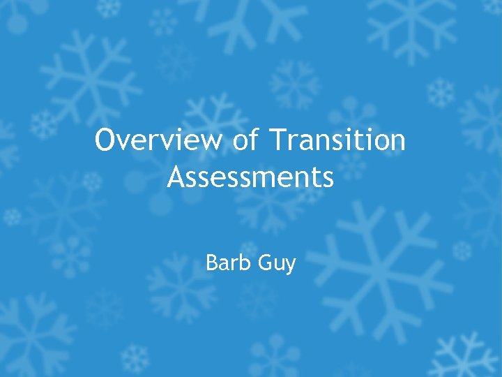 Overview of Transition Assessments Barb Guy