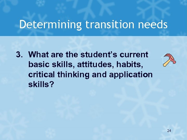 Determining transition needs 3. What are the student's current basic skills, attitudes, habits, critical