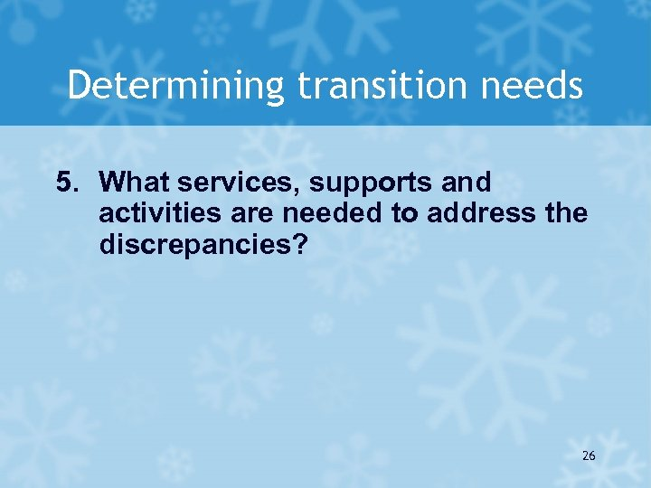 Determining transition needs 5. What services, supports and activities are needed to address the