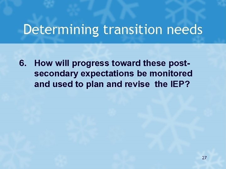 Determining transition needs 6. How will progress toward these postsecondary expectations be monitored and