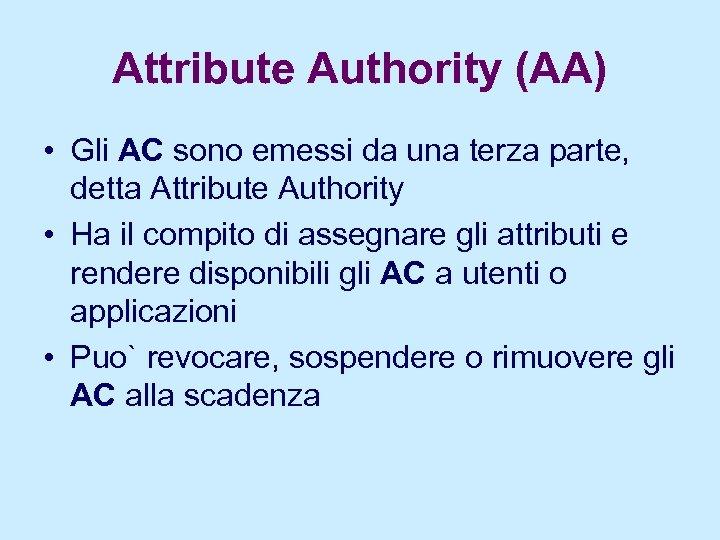 Attribute Authority (AA) • Gli AC sono emessi da una terza parte, detta Attribute