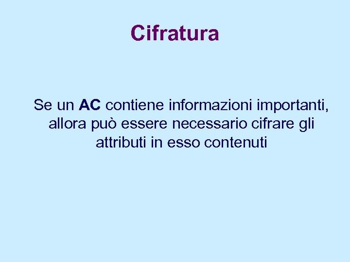 Cifratura Se un AC contiene informazioni importanti, allora può essere necessario cifrare gli attributi
