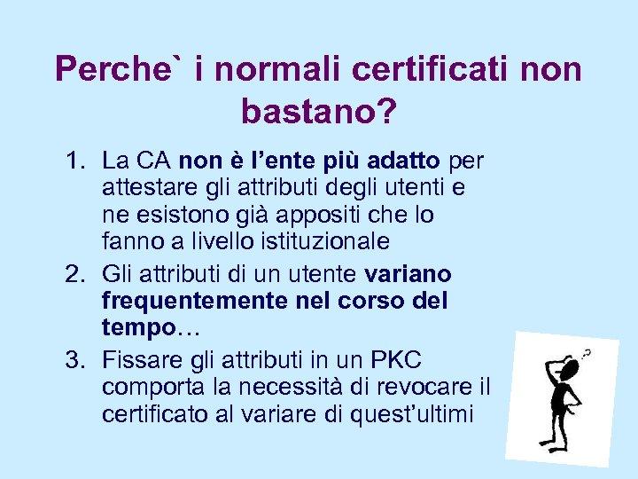 Perche` i normali certificati non bastano? 1. La CA non è l'ente più adatto