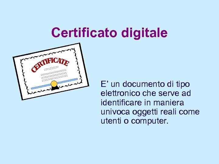 Certificato digitale E' un documento di tipo elettronico che serve ad identificare in maniera
