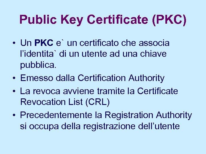 Public Key Certificate (PKC) • Un PKC e` un certificato che associa l'identita` di