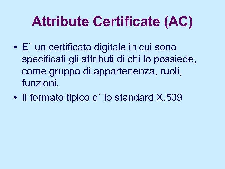 Attribute Certificate (AC) • E` un certificato digitale in cui sono specificati gli attributi
