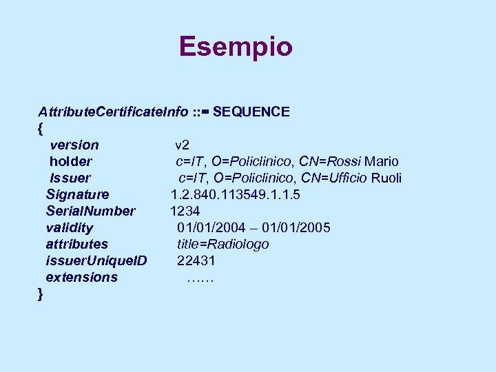 Esempio Attribute. Certificate. Info : : = SEQUENCE { version v 2 holder c=IT,
