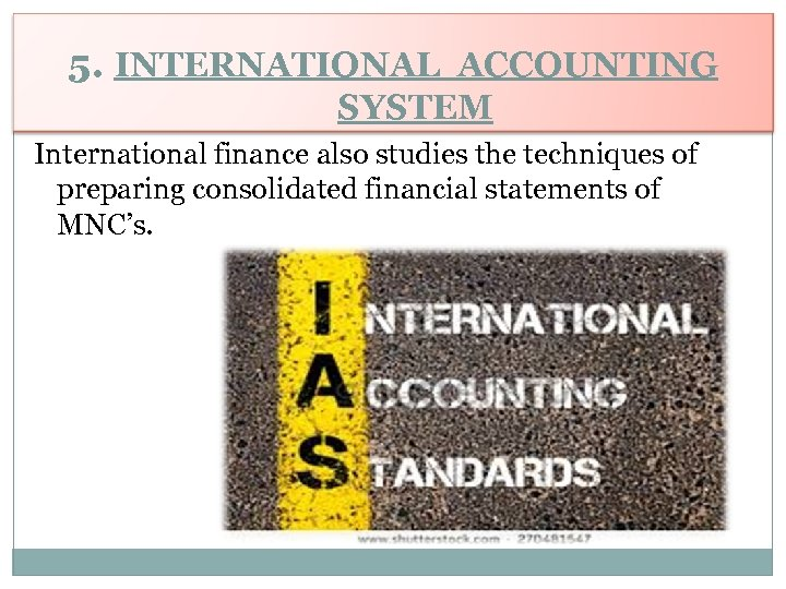 5. INTERNATIONAL ACCOUNTING SYSTEM International finance also studies the techniques of preparing consolidated financial