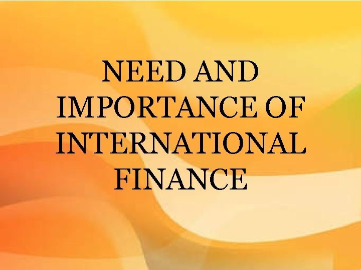 NEED AND IMPORTANCE OF INTERNATIONAL FINANCE