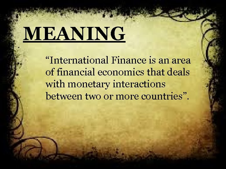 "MEANING ""International Finance is an area of financial economics that deals with monetary interactions"