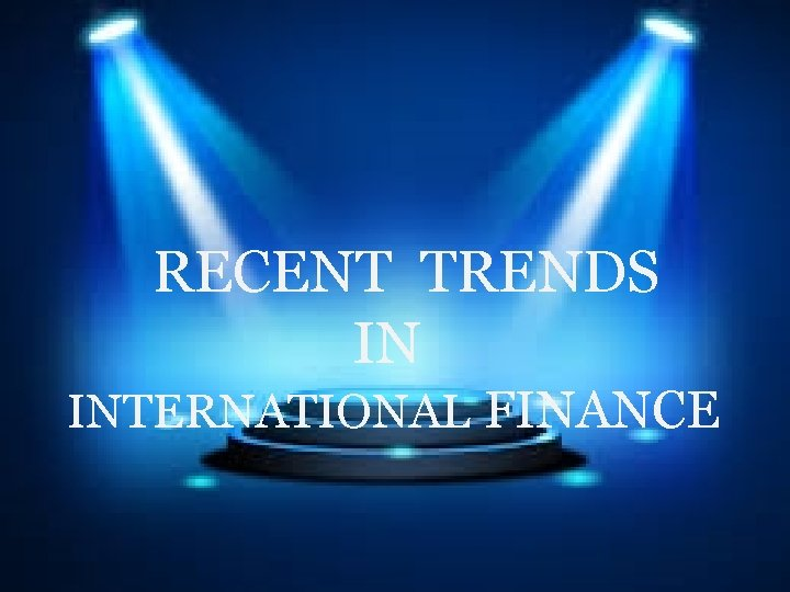 RECENT TRENDS IN INTERNATIONAL FINANCE