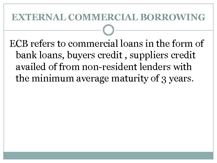EXTERNAL COMMERCIAL BORROWING ECB refers to commercial loans in the form of bank loans,