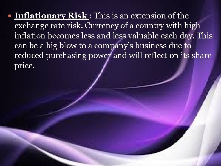 Inflationary Risk : This is an extension of the exchange rate risk. Currency