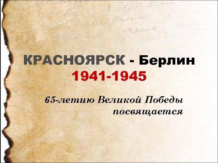 КРАСНОЯРСК - Берлин 1941 -1945 65 -летию Великой Победы посвящается