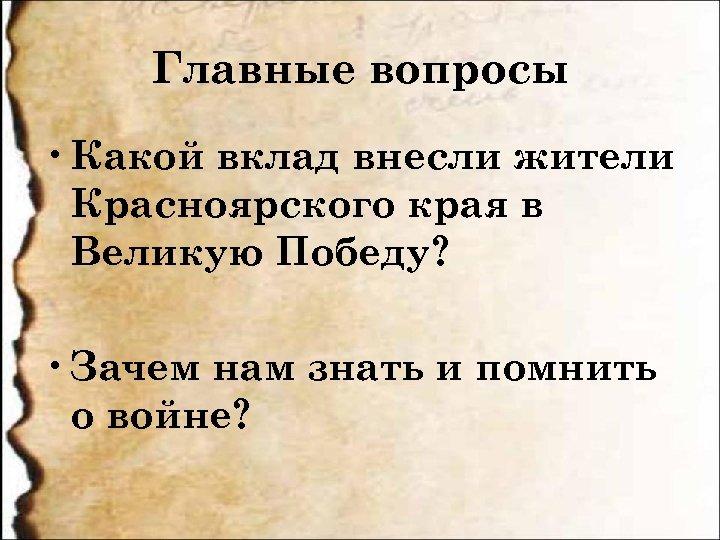 Главные вопросы • Какой вклад внесли жители Красноярского края в Великую Победу? • Зачем