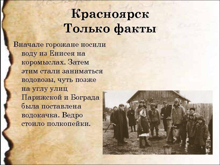 Красноярск Только факты Вначале горожане носили воду из Енисея на коромыслах. Затем этим стали