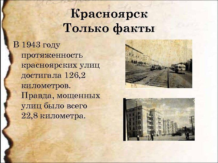 Красноярск Только факты В 1943 году протяженность красноярских улиц достигала 126, 2 километров. Правда,