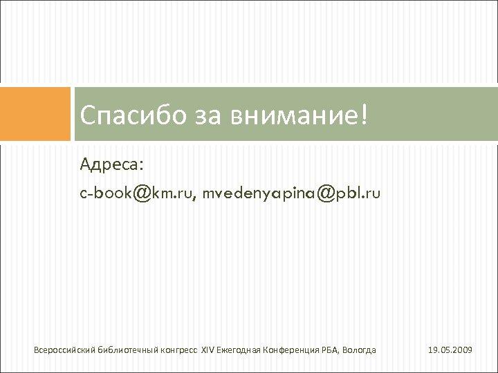 Спасибо за внимание! Адреса: c-book@km. ru, mvedenyapina@pbl. ru Всероссийский библиотечный конгресс XIV Ежегодная Конференция