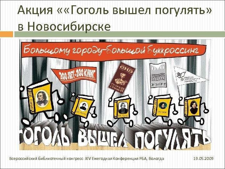 Акция « «Гоголь вышел погулять» в Новосибирске Всероссийский библиотечный конгресс XIV Ежегодная Конференция РБА,
