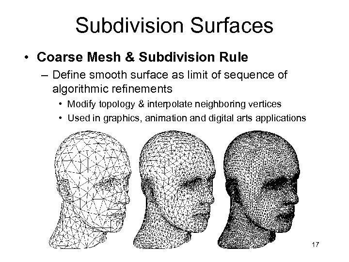 Subdivision Surfaces • Coarse Mesh & Subdivision Rule – Define smooth surface as limit