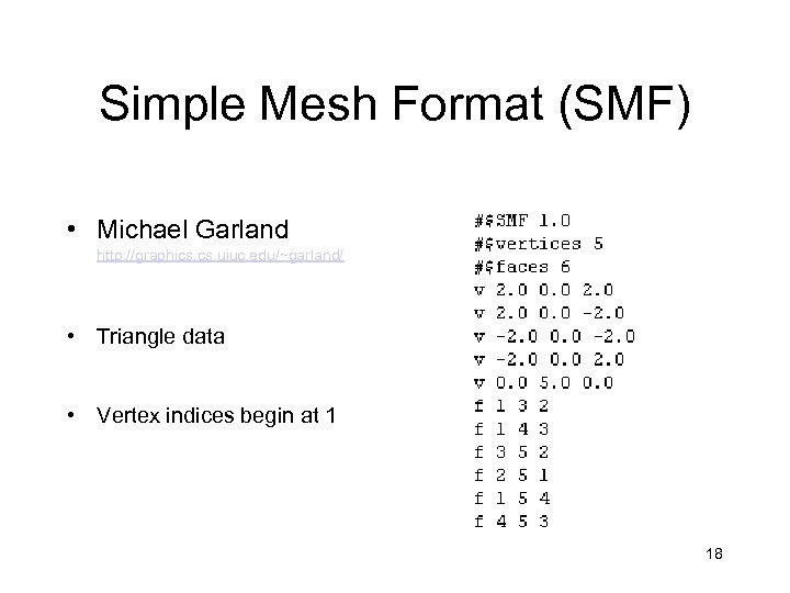 Simple Mesh Format (SMF) • Michael Garland http: //graphics. uiuc. edu/~garland/ • Triangle data